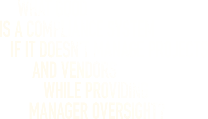 What Good Is A Compliance System If It Doesn't Manage Projects And Vendors While Providing Manager Oversight?